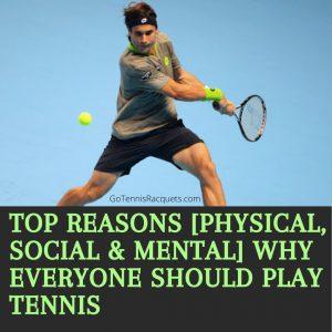 Top reasons [Physical, Social & Mental] why everyone should play tennis